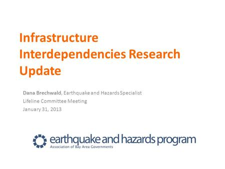 Infrastructure Interdependencies Research Update Dana Brechwald, Earthquake and Hazards Specialist Lifeline Committee Meeting January 31, 2013.