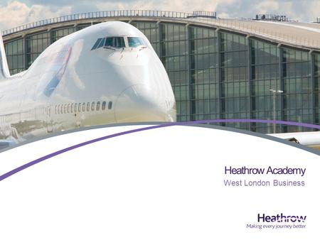 Heathrow Academy West London Business. Heathrow is the UKs only hub airport >70% of UKs long haul flights, >50% of all UK air freight 68 million passengers.