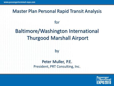 Master Plan Personal Rapid Transit Analysis Baltimore/Washington International Thurgood Marshall Airport Peter Muller, P.E. Master Plan Personal Rapid.