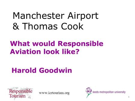 1 www.icrtourism.org What would Responsible Aviation look like? Harold Goodwin Manchester Airport & Thomas Cook.