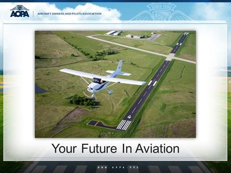 WWW.AOPA.ORG Your Future In Aviation. What is GA? All things aviation except military and the airlines General Aviation BUT IT IS SO MUCH MORE THAN THAT…