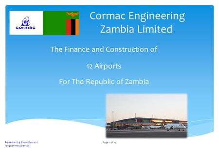 Cormac Engineering Zambia Limited The Finance and Construction of 12 Airports For The Republic of Zambia Presented by Steve Pearson Programme Director.