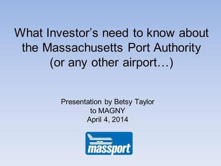 What Investors need to know about the Massachusetts Port Authority (or any other airport…) Presentation by Betsy Taylor to MAGNY April 4, 2014.