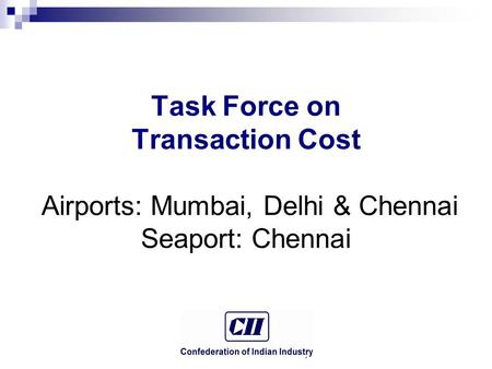 © Confederation of Indian Industry Task Force on Transaction Cost Airports: Mumbai, Delhi & Chennai Seaport: Chennai.