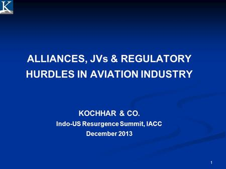 1 ALLIANCES, JVs & REGULATORY HURDLES IN AVIATION INDUSTRY KOCHHAR & CO. Indo-US Resurgence Summit, IACC December 2013.