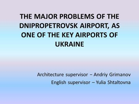 THE MAJOR PROBLEMS OF THE DNIPROPETROVSK AIRPORT, AS ONE OF THE KEY AIRPORTS OF UKRAINE Architecture supervisor Andriy Grimanov English supervisor – Yulia.