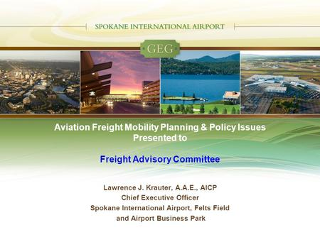 Aviation Freight Mobility Planning & Policy Issues Presented to Freight Advisory Committee Lawrence J. Krauter, A.A.E., AICP Chief Executive Officer Spokane.