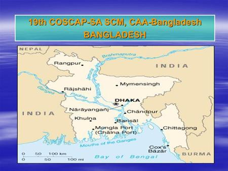 19th COSCAP-SA SCM, CAA-Bangladesh BANGLADESH. Bangladesh –Independent as a Peoples Republic on 1971 –Capital :Dhaka –Location : Southern Asia, bordering.
