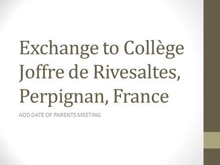 Exchange to Collège Joffre de Rivesaltes, Perpignan, France ADD DATE OF PARENTS MEETING.