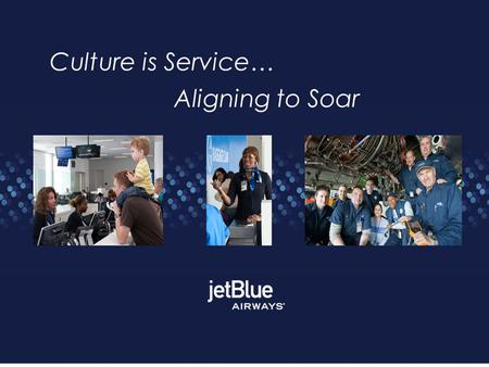 Culture is Service… Aligning to Soar. Founder David Neeleman created JetBlue Bring Humanity Back to Air Travel. Service launched on February 11, 2000.