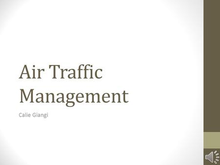 Air Traffic Management Calie Giangi Agenda Introduction to ATC Purpose Basic Services Generic Elements Airspace ATC Structure ATC Operations Future of.