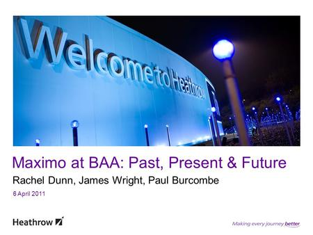 Maximo at BAA: Past, Present & Future Rachel Dunn, James Wright, Paul Burcombe 6 April 2011.