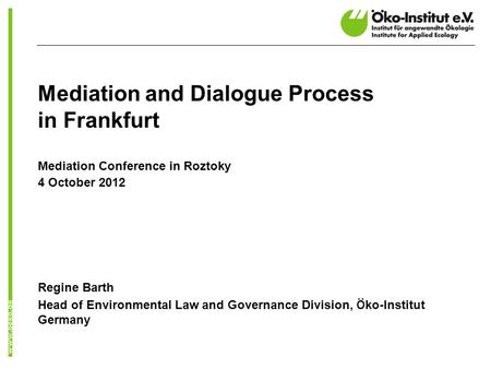 Mediation and Dialogue Process in Frankfurt Mediation Conference in Roztoky 4 October 2012 Regine Barth Head of Environmental Law and Governance Division,