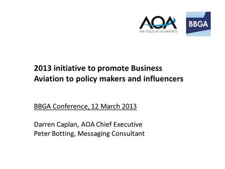 2013 initiative to promote Business Aviation to policy makers and influencers BBGA Conference, 12 March 2013 Darren Caplan, AOA Chief Executive Peter Botting,