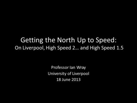 Getting the North Up to Speed: On Liverpool, High Speed 2… and High Speed 1.5 Professor Ian Wray University of Liverpool 18 June 2013.
