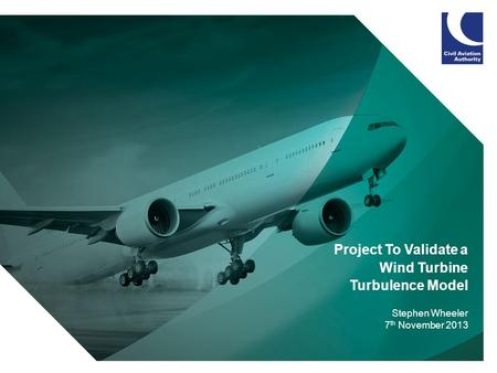 1 Project To Validate a Wind Turbine Turbulence Model Stephen Wheeler 7 th November 2013.