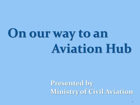 1 Presented by Ministry of Civil Aviation On our way to an Aviation Hub.