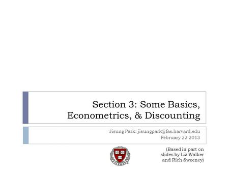 Section 3: Some Basics, Econometrics, & Discounting Jisung Park: February 22 2013 (Based in part on slides by Liz Walker and.