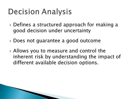 Defines a structured approach for making a good decision under uncertainty Does not guarantee a good outcome Allows you to measure and control the inherent.