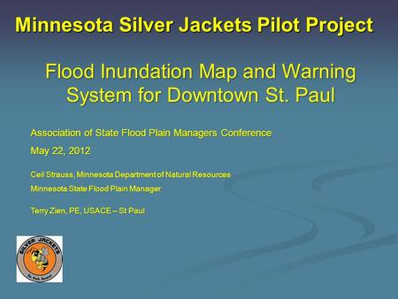Minnesota Silver Jackets Pilot Project Flood Inundation Map and Warning System for Downtown St. Paul Association of State Flood Plain Managers Conference.
