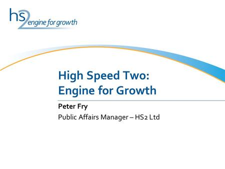 High Speed Two: Engine for Growth Peter Fry Public Affairs Manager – HS2 Ltd.