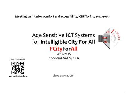 Age Sensitive ICT Systems for Intelligible City For All ICityForAll 2012-2015 Coordinated by CEA Elena Bianco, CRF Meeting on interior comfort and accessibility,