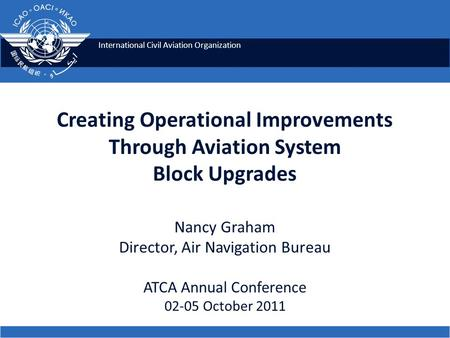 International Civil Aviation Organization Creating Operational Improvements Through Aviation System Block Upgrades Nancy Graham Director, Air Navigation.