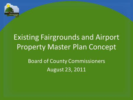 Existing Fairgrounds and Airport Property Master Plan Concept Board of County Commissioners August 23, 2011.