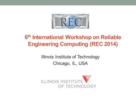 Illinois Institute of Technology Chicago, IL, USA 6 th International Workshop on Reliable Engineering Computing (REC 2014)