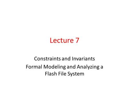 Lecture 7 Constraints and Invariants Formal Modeling and Analyzing a Flash File System.