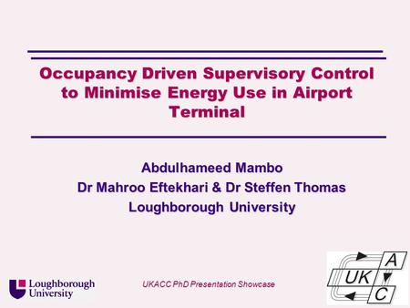 Univ logo Occupancy Driven Supervisory Control to Minimise Energy Use in Airport Terminal Abdulhameed Mambo Dr Mahroo Eftekhari & Dr Steffen Thomas Loughborough.