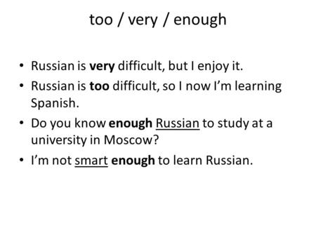 Too / very / enough Russian is very difficult, but I enjoy it. Russian is too difficult, so I now Im learning Spanish. Do you know enough Russian to study.