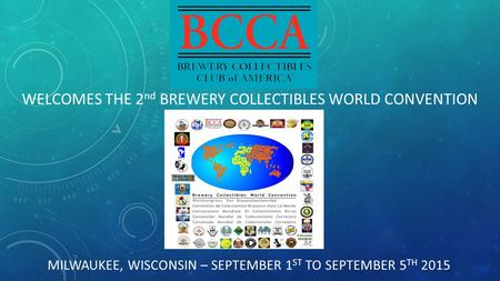 MILWAUKEE, WISCONSIN – SEPTEMBER 1 ST TO SEPTEMBER 5 TH 2015 WELCOMES THE 2 nd BREWERY COLLECTIBLES WORLD CONVENTION.