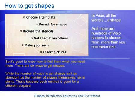 Shapes: Introductory basics you can't live without How to get shapes In Visio, all the worlds…a shape. And there are hundreds of Visio shapes to choose.