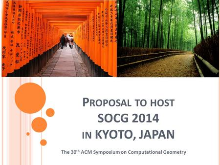 P ROPOSAL TO HOST SOCG 2014 IN KYOTO, JAPAN The 30 th ACM Symposium on Computational Geometry.
