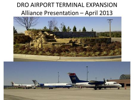 DRO AIRPORT TERMINAL EXPANSION Alliance Presentation – April 2013.