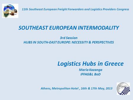 Logistics Hubs in Greece Maria Kazanga IFFAG&L BoD Athens, Metropolitan Hotel, 16th & 17th May, 2013 11th Southeast European Freight Forwarders and Logistics.