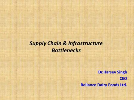 1 Dr.Harsev Singh CEO Reliance Dairy Foods Ltd. Supply Chain & Infrastructure Bottlenecks.