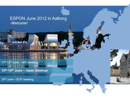 Location ESPON June 2012 in Aalborg -Welcome! 13 th -14 th June – Open Seminar 11 th -12 th June - MC meeting 15 th June – ECP meeting.