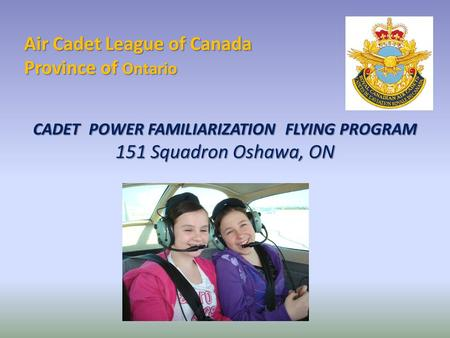 Air Cadet League of Canada Province of Ontario CADET POWER FAMILIARIZATION FLYING PROGRAM 151 Squadron Oshawa, ON.
