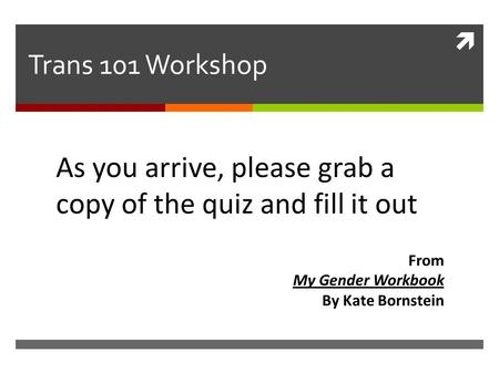 Trans 101 Workshop As you arrive, please grab a copy of the quiz and fill it out From My Gender Workbook By Kate Bornstein.