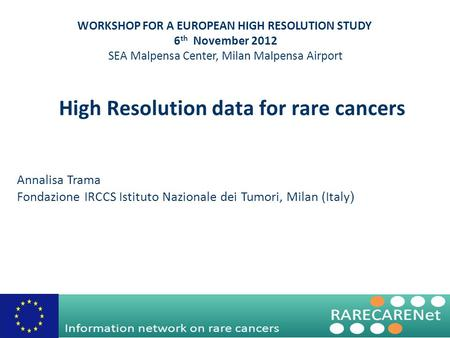 High Resolution data for rare cancers Annalisa Trama Fondazione IRCCS Istituto Nazionale dei Tumori, Milan (Italy ) WORKSHOP FOR A EUROPEAN HIGH RESOLUTION.