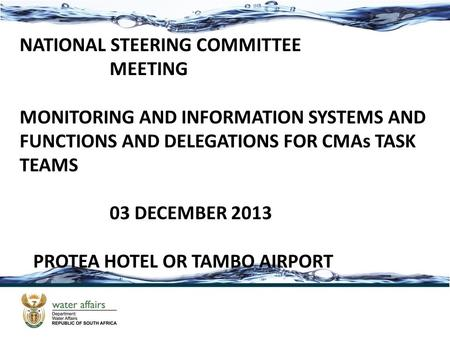 NATIONAL STEERING COMMITTEE MEETING MONITORING AND INFORMATION SYSTEMS AND FUNCTIONS AND DELEGATIONS FOR CMAs TASK TEAMS 03 DECEMBER 2013 PROTEA HOTEL.