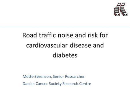 Road traffic noise and risk for cardiovascular disease and diabetes Mette Sørensen, Senior Researcher Danish Cancer Society Research Centre.