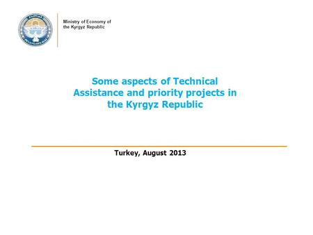 Some aspects of Technical Assistance and priority projects in the Kyrgyz Republic Ministry of Economy of the Kyrgyz Republic Turkey, August 2013.