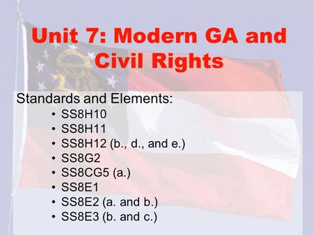 Unit 7: Modern GA and Civil Rights Standards and Elements: SS8H10 SS8H11 SS8H12 (b., d., and e.) SS8G2 SS8CG5 (a.) SS8E1 SS8E2 (a. and b.) SS8E3 (b. and.