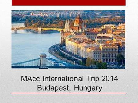 MAcc International Trip 2014 Budapest, Hungary. May 11 – 17, 2014 Travel on 9 th or 10 th. In-country 11 th – 17 th.