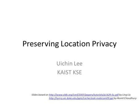 Preserving Location Privacy Uichin Lee KAIST KSE Slides based on  by Ling Liuhttp://www.vldb.org/conf/2007/papers/tutorials/p1429-liu.pdf.