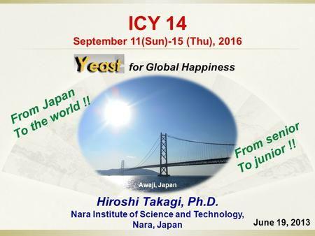 ICY 14 September 11(Sun)-15 (Thu), 2016 June 19, 2013 Hiroshi Takagi, Ph.D. Nara Institute of Science and Technology, Nara, Japan Awaji, Japan From senior.