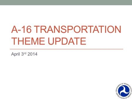 A-16 TRANSPORTATION THEME UPDATE April 3 rd 2014.